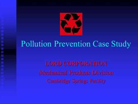 Pollution Prevention Case Study LORD CORPORATION Mechanical Products Division Cambridge Springs Facility.