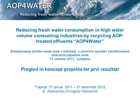 "Reducing fresh water consumption in high water volume consuming industries by recycling AOP- treated effluents ""AOP4Water"" Zmanjševanje porabe sveže vode."