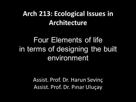 Arch 213: Ecological Issues in Architecture Four Elements of life in terms of designing the built environment Assist. Prof. Dr. Harun Sevinç Assist. Prof.