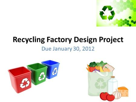 Recycling Factory Design Project Due January 30, 2012.
