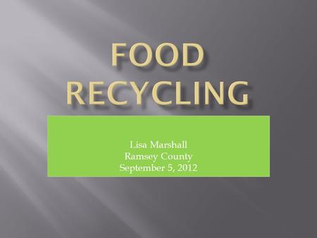 Lisa Marshall Ramsey County September 5, 2012.  What is Food Recycling?  Who Recycles Food?  Why Recycle Food?