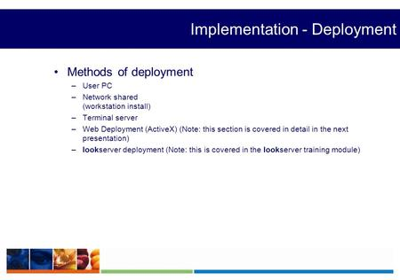 Implementation - Deployment Methods of deployment –User PC –Network shared (workstation install) –Terminal server –Web Deployment (ActiveX) (Note: this.