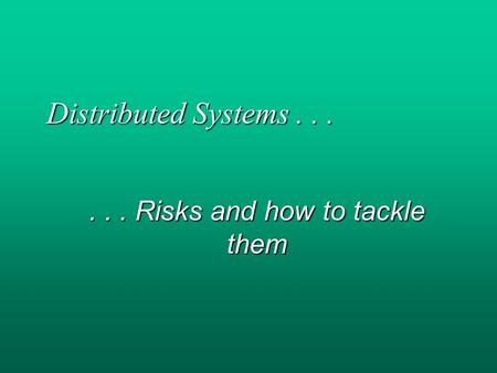 Distributed Systems...... Risks and how to tackle them.