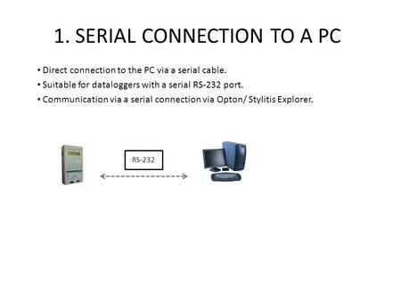 1. SERIAL CONNECTION TO A PC Direct connection to the PC via a serial cable. Suitable for dataloggers with a serial RS-232 port. Communication via a serial.