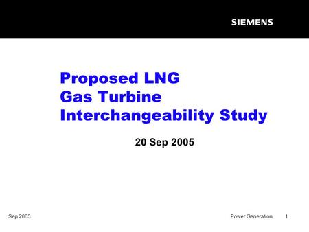 Sep 2005Power Generation1 Proposed LNG Gas Turbine Interchangeability Study 20 Sep 2005.