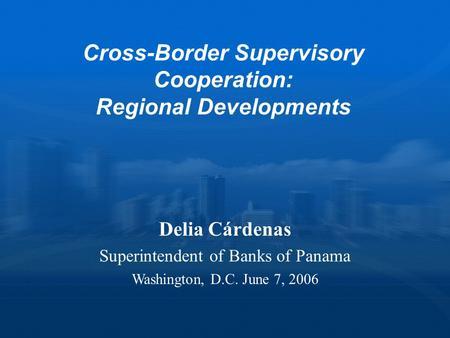 Cross-Border Supervisory Cooperation: Regional Developments Delia Cárdenas Superintendent of Banks of Panama Washington, D.C. June 7, 2006.
