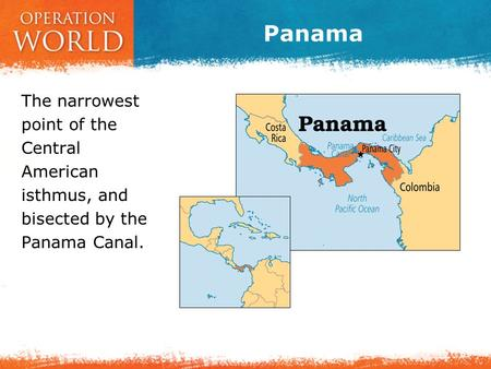 Panama The narrowest point of the Central American isthmus, and bisected by the Panama Canal.