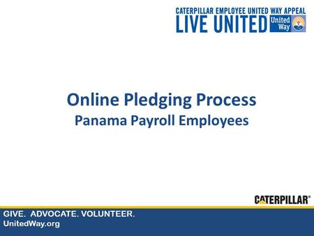 GIVE. ADVOCATE. VOLUNTEER. UnitedWay.org Online Pledging Process Panama Payroll Employees.