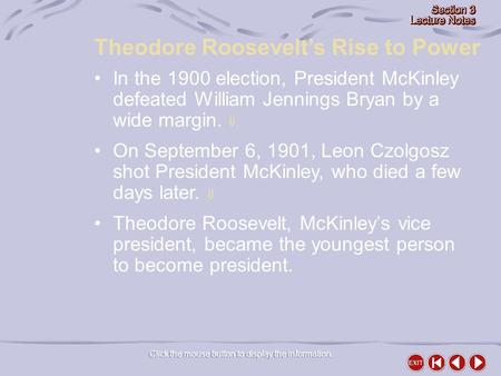 Theodore Roosevelt's Rise to Power Click the mouse button to display the information. In the 1900 election, President McKinley defeated William Jennings.