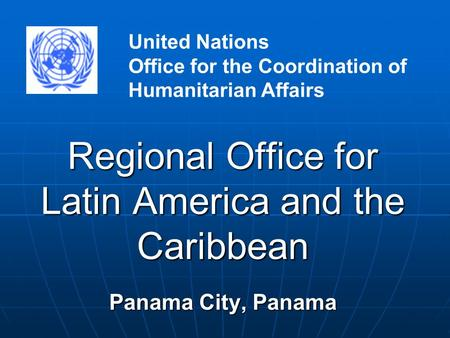 Regional Office for Latin America and the Caribbean Panama City, Panama United Nations Office for the Coordination of Humanitarian Affairs.