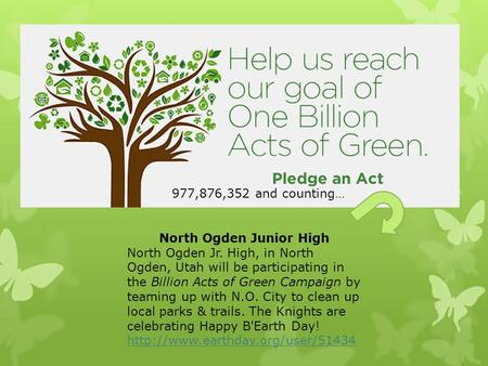 North Ogden Junior High North Ogden Jr. High, in North Ogden, Utah will be participating in the Billion Acts of Green Campaign by teaming up with N.O.
