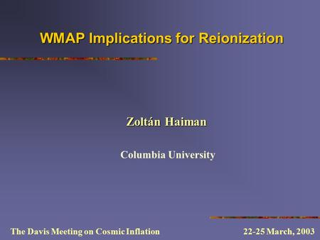 WMAP Implications for Reionization Columbia University The Davis Meeting on Cosmic Inflation 22-25 March, 2003 Zoltán Haiman.