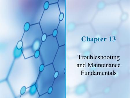 Chapter 13 Troubleshooting and Maintenance Fundamentals.
