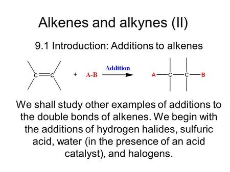 Alkenes and alkynes (II) 9.1 Introduction: Additions to alkenes We shall study other examples of additions to the double bonds of alkenes. We begin with.
