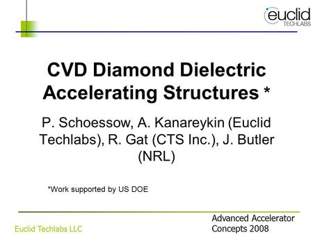 Advanced Accelerator Concepts 2008 Euclid Techlabs LLC CVD Diamond Dielectric Accelerating Structures * P. Schoessow, A. Kanareykin (Euclid Techlabs),