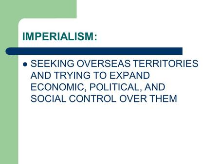 IMPERIALISM: SEEKING OVERSEAS TERRITORIES AND TRYING TO EXPAND ECONOMIC, POLITICAL, AND SOCIAL CONTROL OVER THEM.