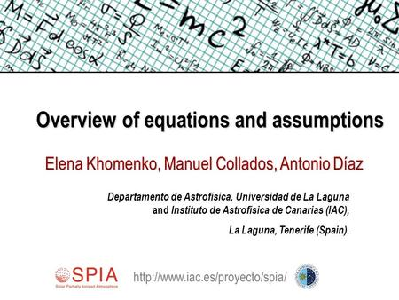 Overview of equations and assumptions Elena Khomenko, Manuel Collados, Antonio Díaz Departamento de Astrofísica, Universidad de La Laguna and Instituto.