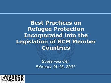 Guatemala City February 15-16, 2007 Best Practices on Refugee Protection Incorporated into the Legislation of RCM Member Countries.
