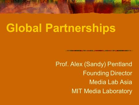 Prof. Alex (Sandy) Pentland Founding Director Media Lab Asia MIT Media Laboratory Global Partnerships.