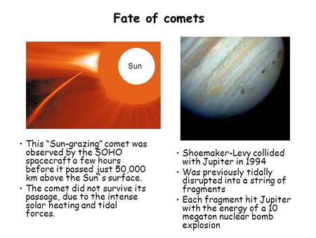"Fate of comets This ""Sun-grazing"" comet was observed by the SOHO spacecraft a few hours before it passed just 50,000 km above the Sun's surface. The comet."