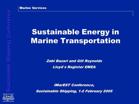 Marine Services Sustainable Shipping Conference Sustainable Energy in Marine Transportation Zabi Bazari and Gill Reynolds Lloyd ' s Register EMEA IMarEST.