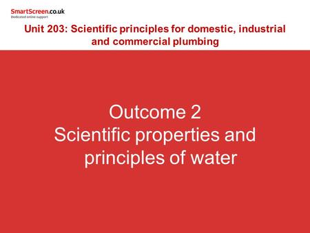 Outcome 2 Scientific properties and principles of water Unit 203: Scientific principles for domestic, industrial and commercial plumbing.