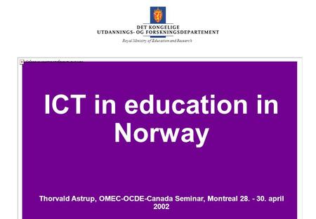UFD ICT in education in Norway Thorvald Astrup, OMEC-OCDE-Canada Seminar, Montreal 28. - 30. april 2002 Royal Ministry of Education and Research.