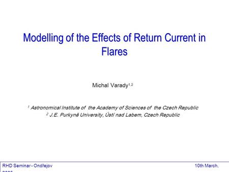 Modelling of the Effects of Return Current in Flares Michal Varady 1,2 1 Astronomical Institute of the Academy of Sciences of the Czech Republic 2 J.E.