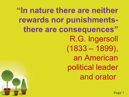"Page 1 ""In nature there are neither rewards nor punishments- there are consequences"" R.G. Ingersoll (1833 – 1899), an American political leader and orator."