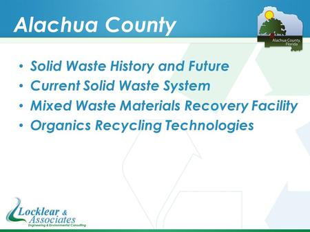 Alachua County Solid Waste History and Future Current Solid Waste System Mixed Waste Materials Recovery Facility Organics Recycling Technologies.