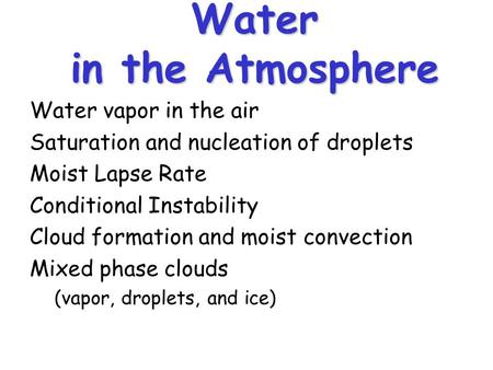 Water in the Atmosphere Water vapor in the air Saturation and nucleation of droplets Moist Lapse Rate Conditional Instability Cloud formation and moist.