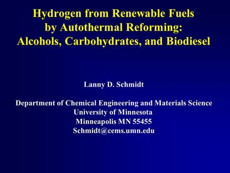 Hydrogen from Renewable Fuels by Autothermal Reforming: Alcohols, Carbohydrates, and Biodiesel Lanny D. Schmidt Department of Chemical Engineering and.
