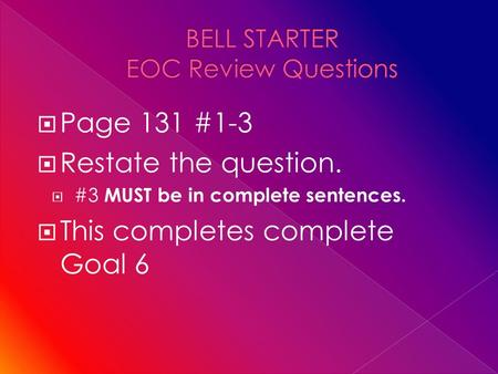  Page 131 #1-3  Restate the question.  #3 MUST be in complete sentences.  This completes complete Goal 6.
