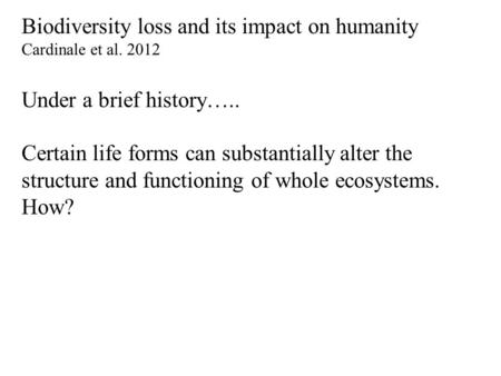 Biodiversity loss and its impact on humanity Cardinale et al. 2012 Under a brief history….. Certain life forms can substantially alter the structure and.