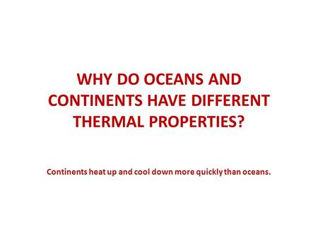 WHY DO OCEANS AND CONTINENTS HAVE DIFFERENT THERMAL PROPERTIES? Continents heat up and cool down more quickly than oceans.