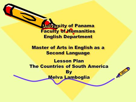 University of Panama Faculty of Humanities English Department Master of Arts in English as a Second Language Lesson Plan The Countries of South America.