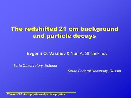 The redshifted 21 cm background and particle decays Evgenii O. Vasiliev & Yuri A. Shchekinov Tartu Observatory, Estonia South Federal University, Russia.