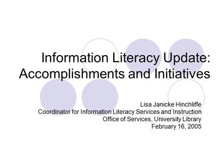 Information Literacy Update: Accomplishments and Initiatives Lisa Janicke Hinchliffe Coordinator for Information Literacy Services and Instruction Office.
