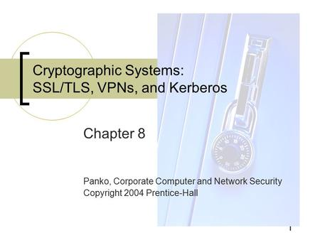 1 Chapter 8 Panko, Corporate Computer and Network Security Copyright 2004 Prentice-Hall Cryptographic Systems: SSL/TLS, VPNs, and Kerberos.