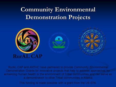 Community Environmental Demonstration Projects RurAL CAP RurAL CAP and ANTHC have partnered to provide Community Environmental Demonstration Grants for.