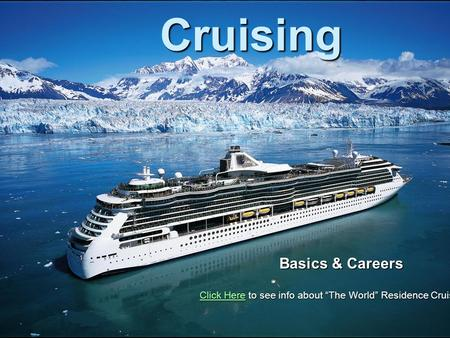 "Cruising Basics & Careers Click HereClick Here to see info about ""The World"" Residence Cruise Ship Click Here."