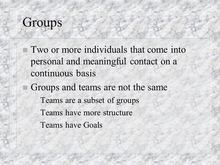 Groups n Two or more individuals that come into personal and meaningful contact on a continuous basis n Groups and teams are not the same – Teams are a.