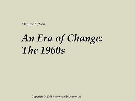 Copyright © 2008 by Nelson Education Ltd.1 Chapter Fifteen An Era of Change: The 1960s.