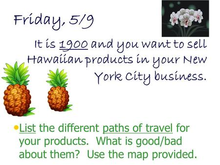 Friday, 5/9 It is 1900 and you want to sell Hawaiian products in your New York City business. List the different paths of travel for your products. What.