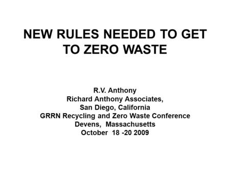 NEW RULES NEEDED TO GET TO ZERO WASTE R.V. Anthony Richard Anthony Associates, San Diego, California GRRN Recycling and Zero Waste Conference Devens, Massachusetts.