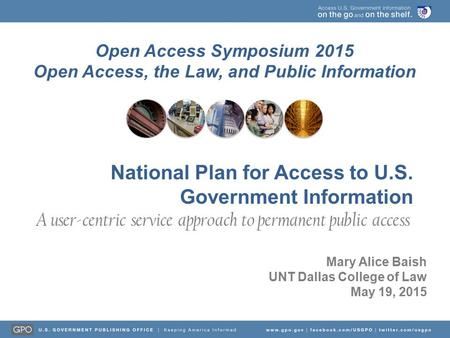 Open Access Symposium 2015 Open Access, the Law, and Public Information Mary Alice Baish UNT Dallas College of Law May 19, 2015 National Plan for Access.