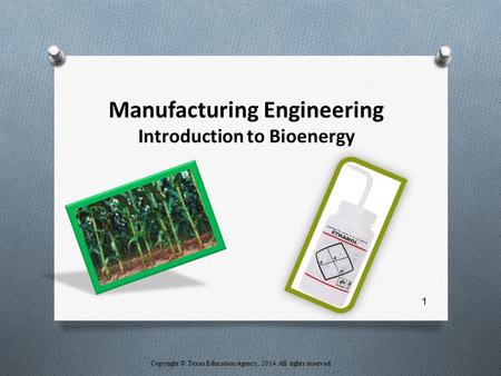 Manufacturing Engineering Introduction to Bioenergy Copyright © Texas Education Agency, 2014. All rights reserved. 1.