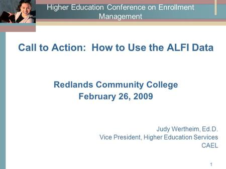 1 Higher Education Conference on Enrollment Management Call to Action: How to Use the ALFI Data Redlands Community College February 26, 2009 Judy Wertheim,