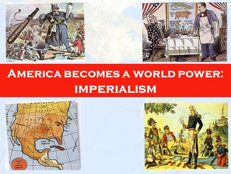 1 America becomes a world power: imperialism 2 The policy in which stronger nations extend their economic, political, or military control over weaker.