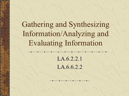 Gathering and Synthesizing Information/Analyzing and Evaluating Information LA.6.2.2.1 LA.6.6.2.2.